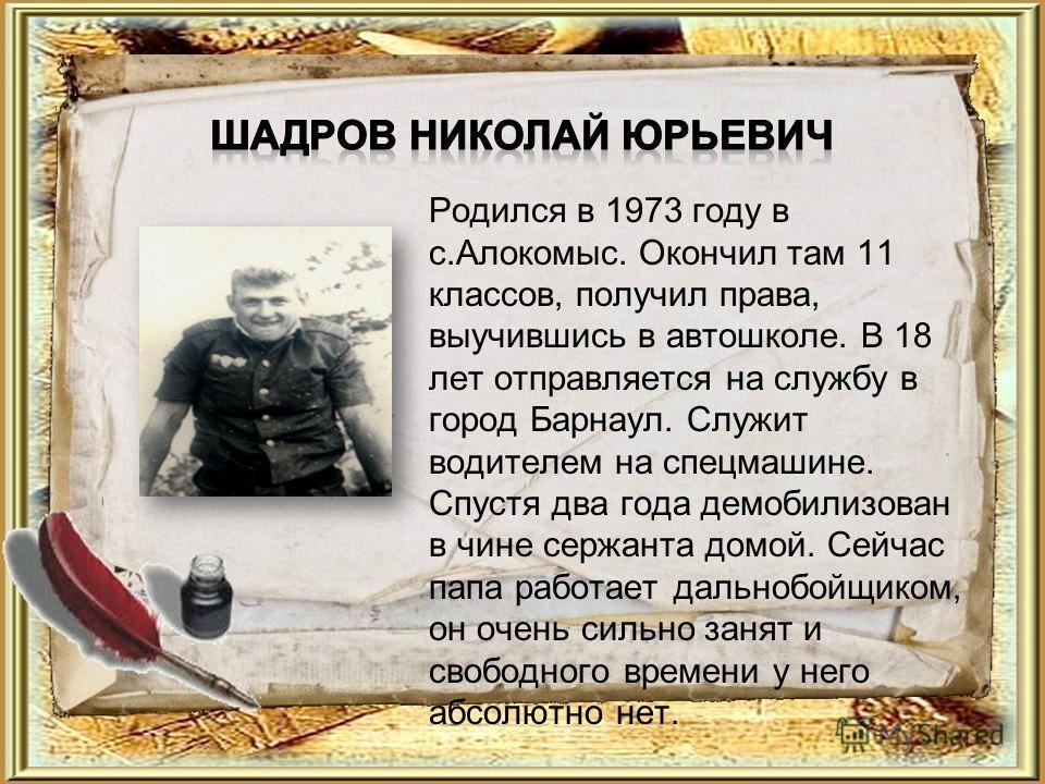 Родился в 1973 году в с.Алокомыс. Окончил там 11 классов, получил права, выучившись в автошколе. В 18 лет отправляется на службу в город Барнаул. Служит водителем на спецмашине. Спустя два года демобилизован в чине сержанта домой. Сейчас папа работае