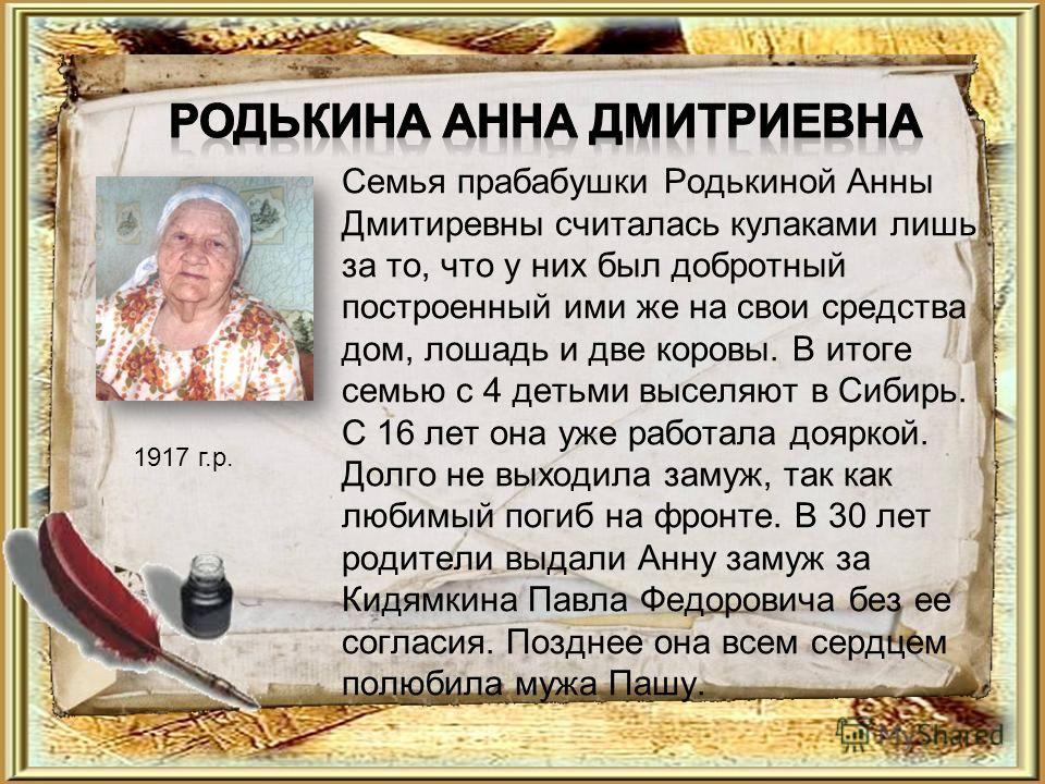Семья прабабушки Родькиной Анны Дмитиревны считалась кулаками лишь за то, что у них был добротный построенный ими же на свои средства дом, лошадь и две коровы. В итоге семью с 4 детьми выселяют в Сибирь. С 16 лет она уже работала дояркой. Долго не вы