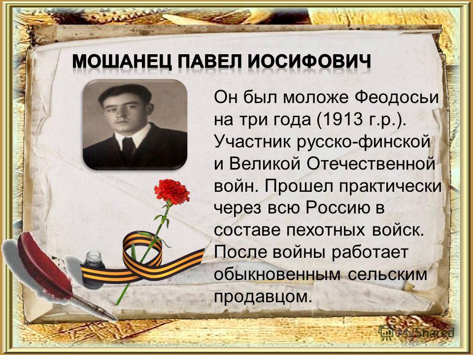 Он был моложе Феодосьи на три года (1913 г.р.). Участник русско-финской и Великой Отечественной войн. Прошел практически через всю Россию в составе пехотных войск. После войны работает обыкновенным сельским продавцом.