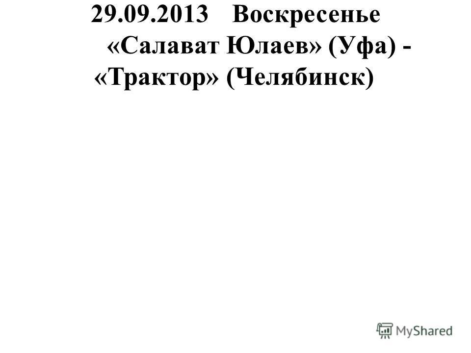 29.09.2013Воскресенье «Салават Юлаев» (Уфа) - «Трактор» (Челябинск)