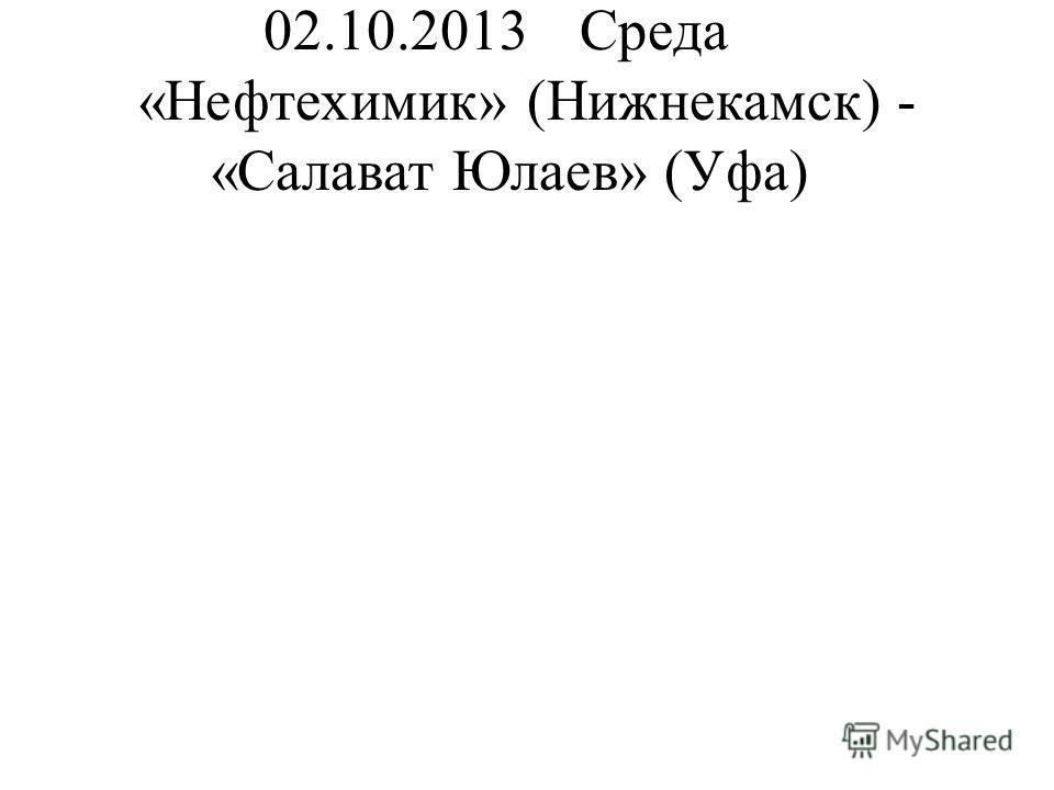 02.10.2013Среда «Нефтехимик» (Нижнекамск) - «Салават Юлаев» (Уфа)