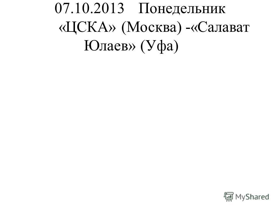 07.10.2013Понедельник «ЦСКА» (Москва) -«Салават Юлаев» (Уфа)