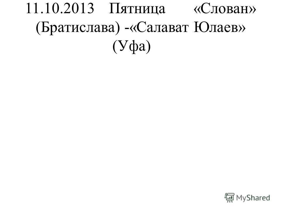 11.10.2013Пятница«Слован» (Братислава) -«Салават Юлаев» (Уфа)