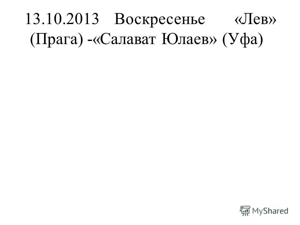 13.10.2013Воскресенье«Лев» (Прага) -«Салават Юлаев» (Уфа)