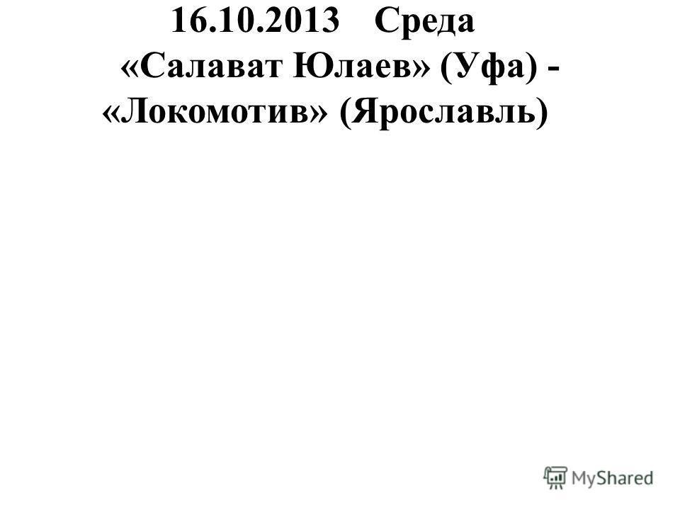 16.10.2013Среда «Салават Юлаев» (Уфа) - «Локомотив» (Ярославль)