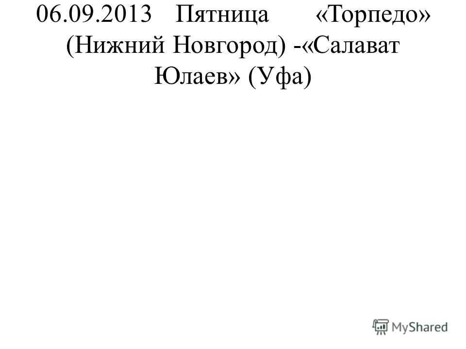 06.09.2013Пятница«Торпедо» (Нижний Новгород) -«Салават Юлаев» (Уфа)