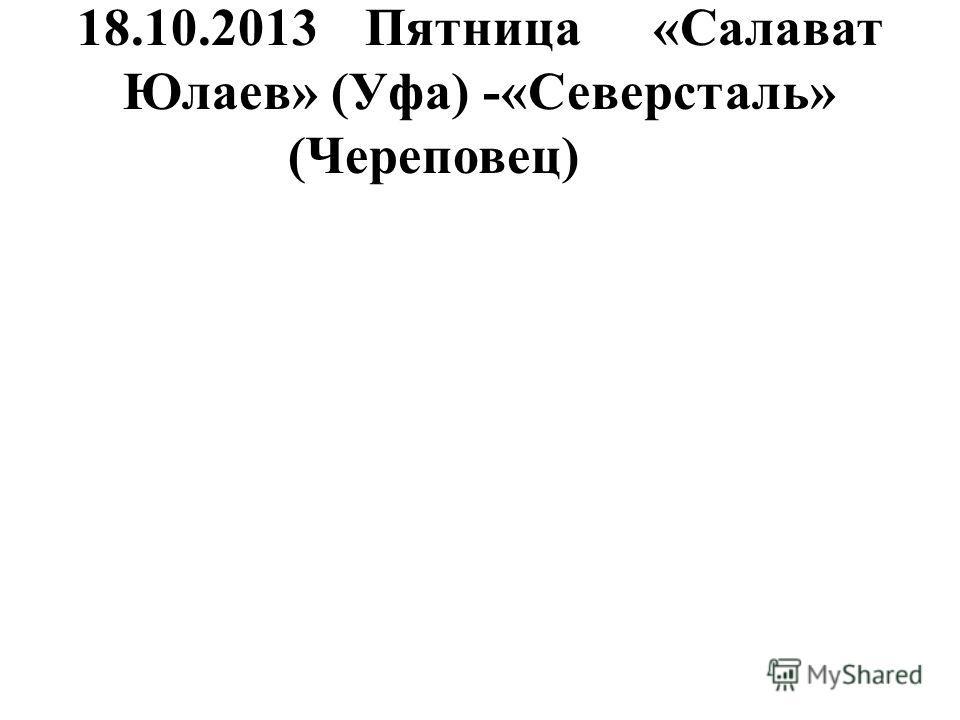 18.10.2013Пятница«Салават Юлаев» (Уфа) -«Северсталь» (Череповец)