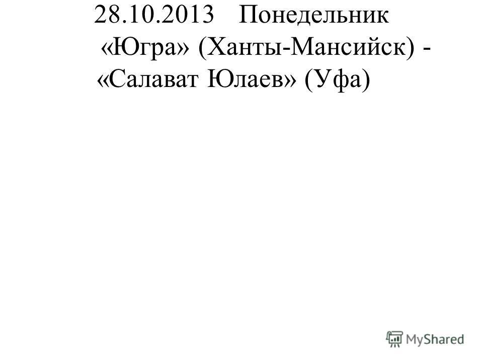 28.10.2013Понедельник «Югра» (Ханты-Мансийск) - «Салават Юлаев» (Уфа)