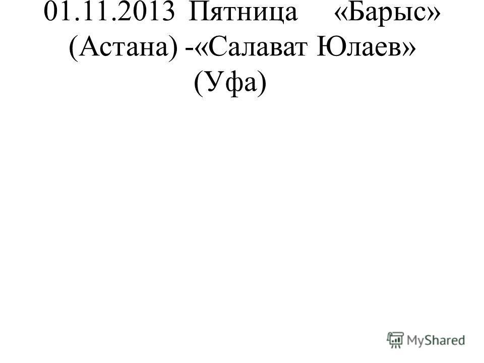 01.11.2013Пятница«Барыс» (Астана) -«Салават Юлаев» (Уфа)