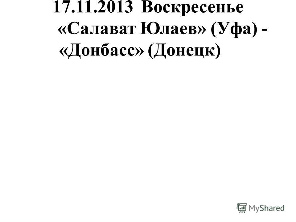 17.11.2013Воскресенье «Салават Юлаев» (Уфа) - «Донбасс» (Донецк)
