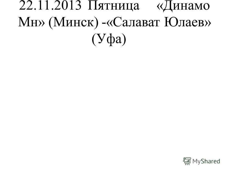 22.11.2013Пятница«Динамо Мн» (Минск) -«Салават Юлаев» (Уфа)