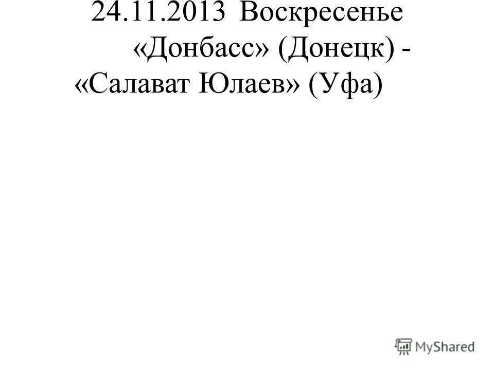 24.11.2013Воскресенье «Донбасс» (Донецк) - «Салават Юлаев» (Уфа)