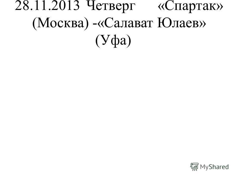 28.11.2013Четверг«Спартак» (Москва) -«Салават Юлаев» (Уфа)
