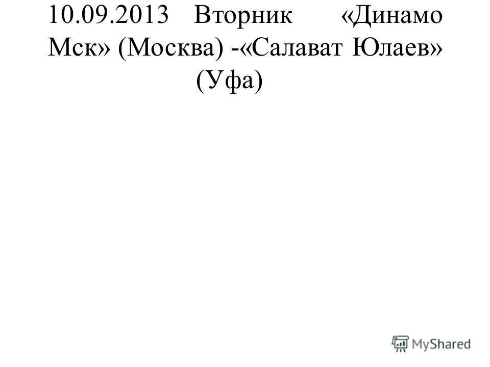 10.09.2013Вторник«Динамо Мск» (Москва) -«Салават Юлаев» (Уфа)