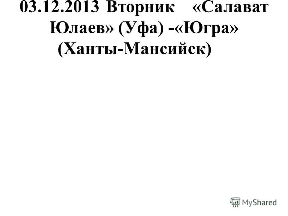 03.12.2013Вторник«Салават Юлаев» (Уфа) -«Югра» (Ханты-Мансийск)