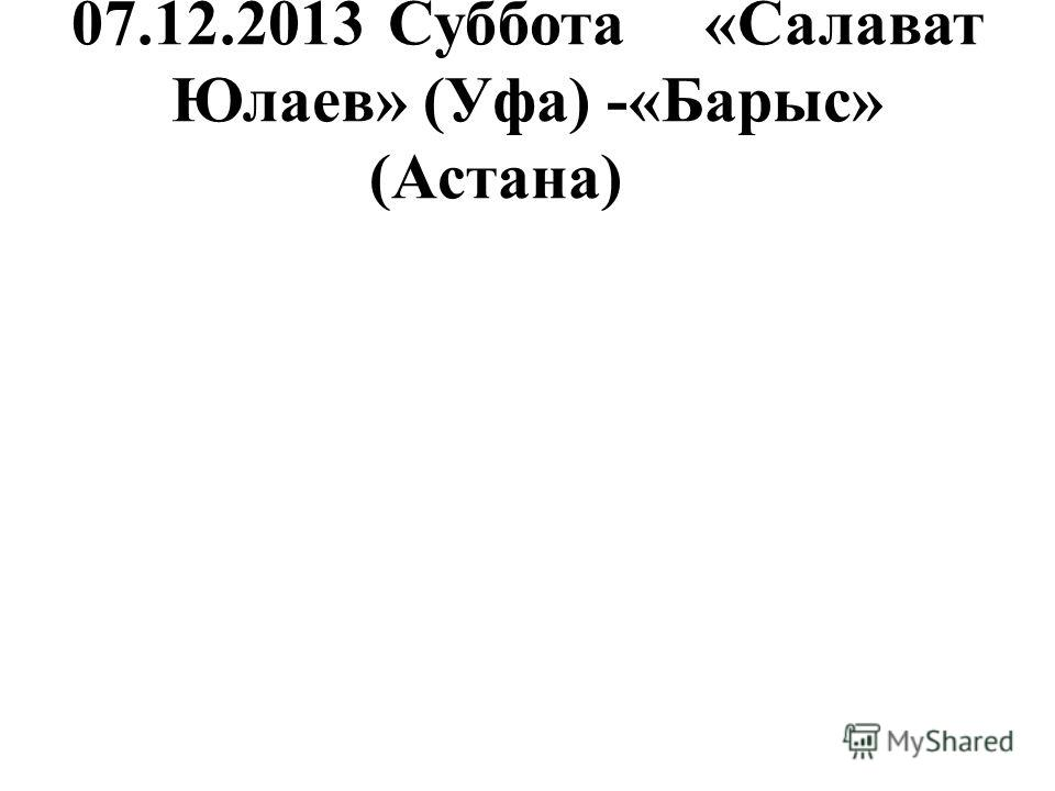 07.12.2013Суббота«Салават Юлаев» (Уфа) -«Барыс» (Астана)