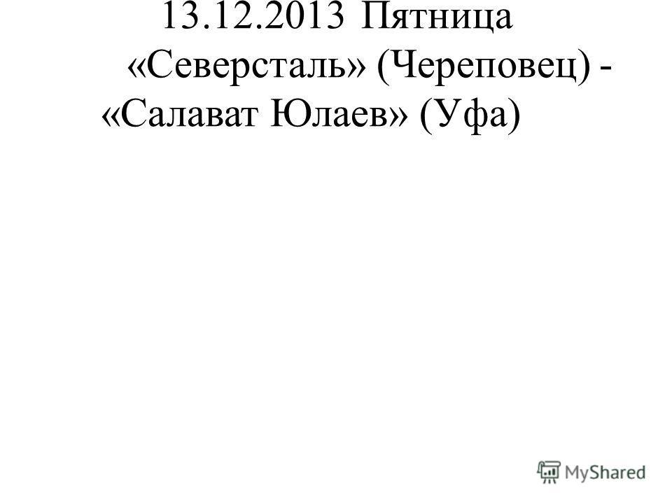 13.12.2013Пятница «Северсталь» (Череповец) - «Салават Юлаев» (Уфа)