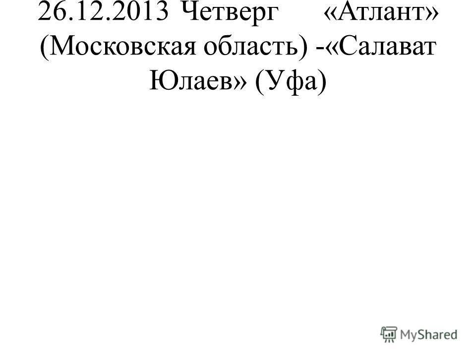 26.12.2013Четверг«Атлант» (Московская область) -«Салават Юлаев» (Уфа)