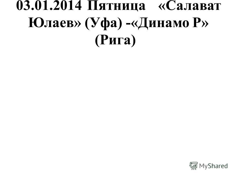 03.01.2014Пятница«Салават Юлаев» (Уфа) -«Динамо Р» (Рига)