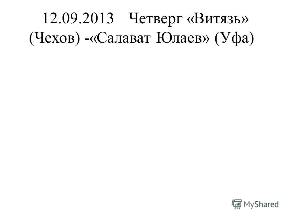 12.09.2013Четверг«Витязь» (Чехов) -«Салават Юлаев» (Уфа)