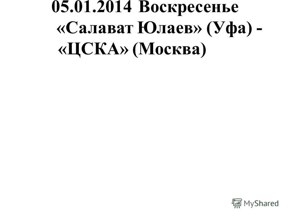 05.01.2014Воскресенье «Салават Юлаев» (Уфа) - «ЦСКА» (Москва)