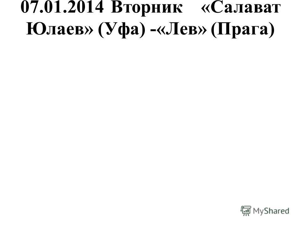 07.01.2014Вторник«Салават Юлаев» (Уфа) -«Лев» (Прага)