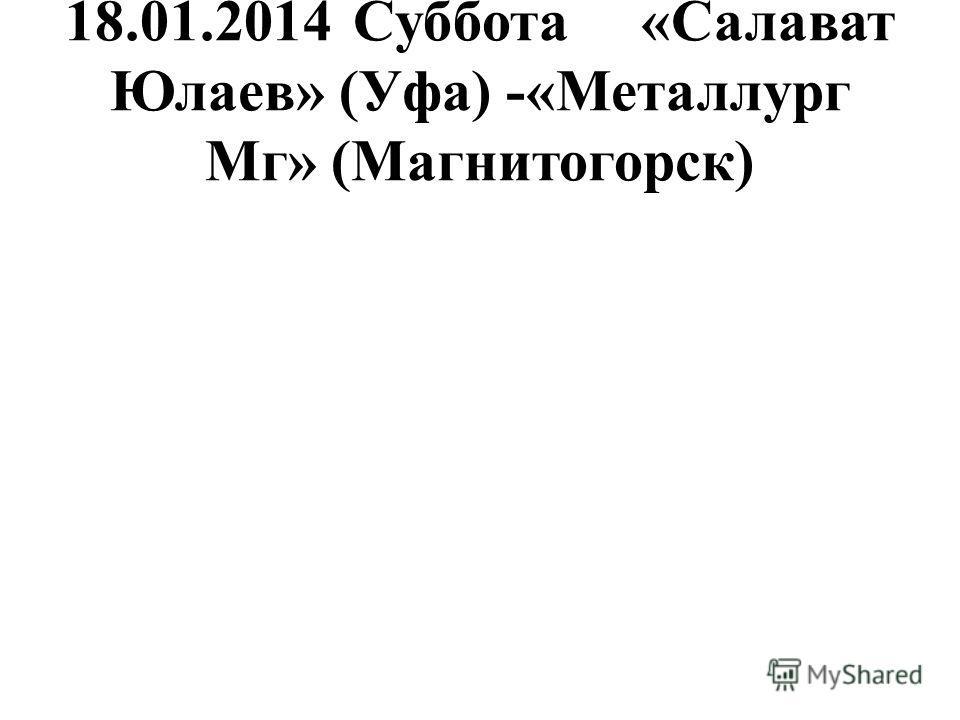 18.01.2014Суббота«Салават Юлаев» (Уфа) -«Металлург Мг» (Магнитогорск)