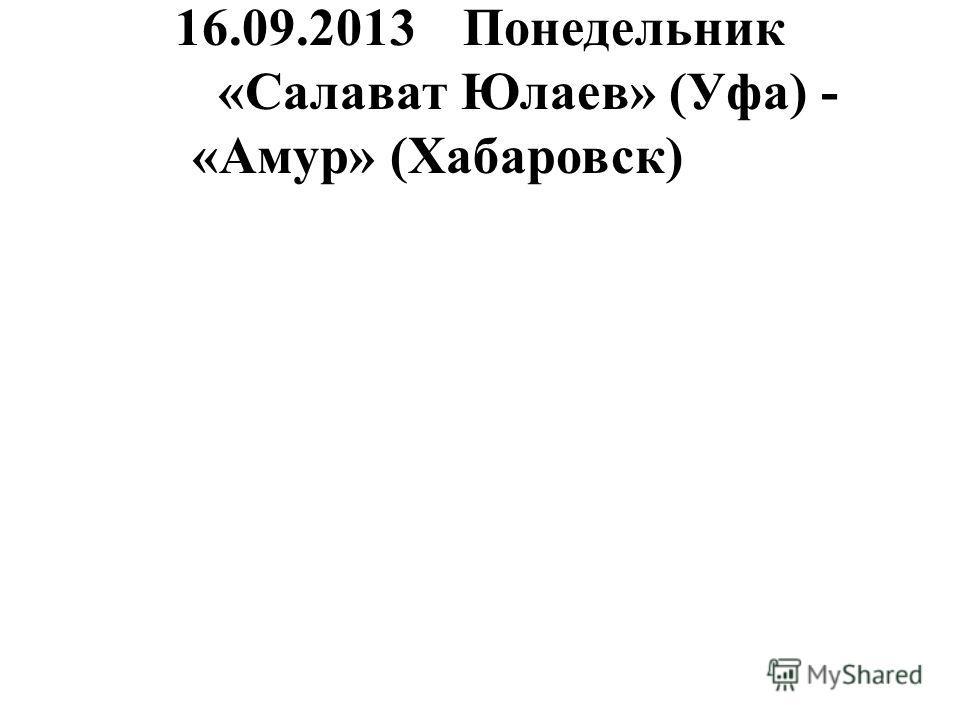 16.09.2013Понедельник «Салават Юлаев» (Уфа) - «Амур» (Хабаровск)