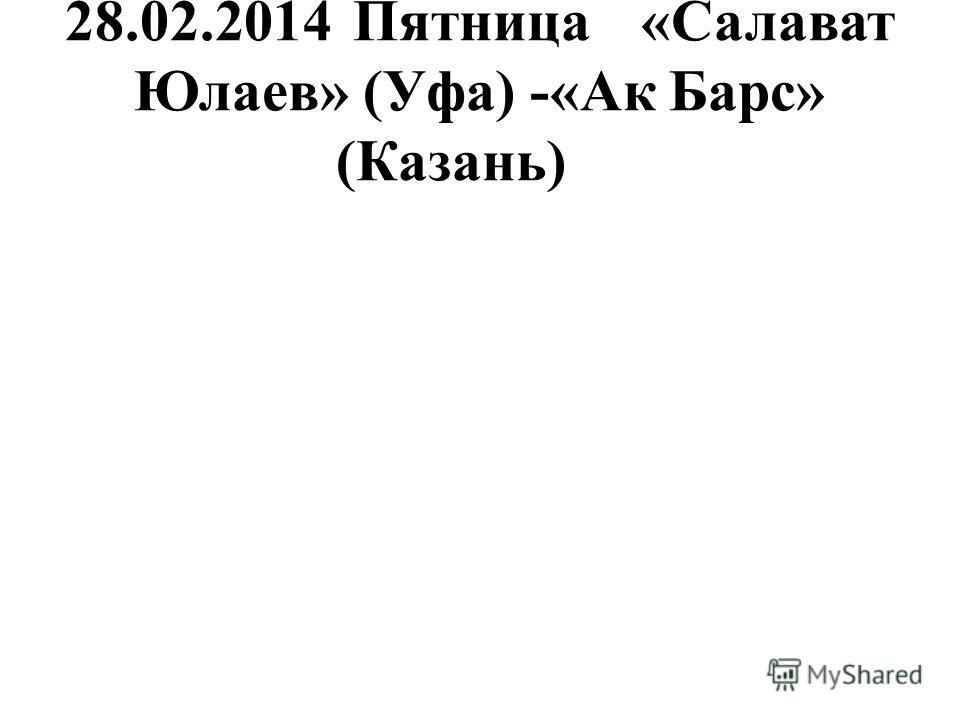 28.02.2014Пятница«Салават Юлаев» (Уфа) -«Ак Барс» (Казань)