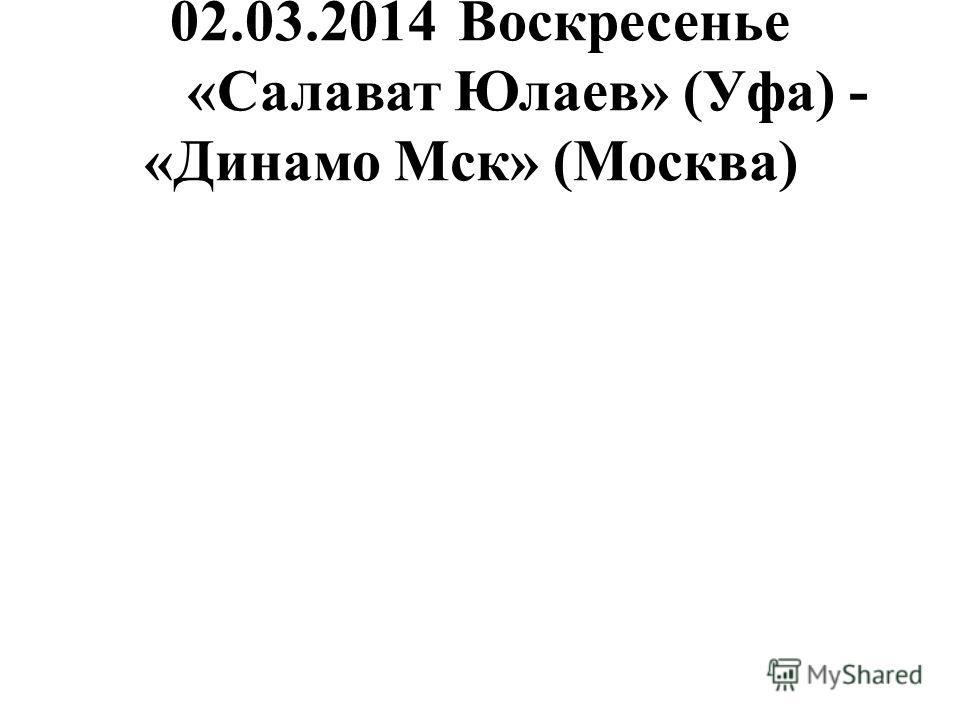 02.03.2014Воскресенье «Салават Юлаев» (Уфа) - «Динамо Мск» (Москва)