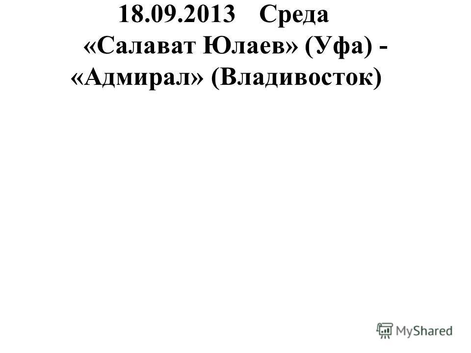 18.09.2013Среда «Салават Юлаев» (Уфа) - «Адмирал» (Владивосток)