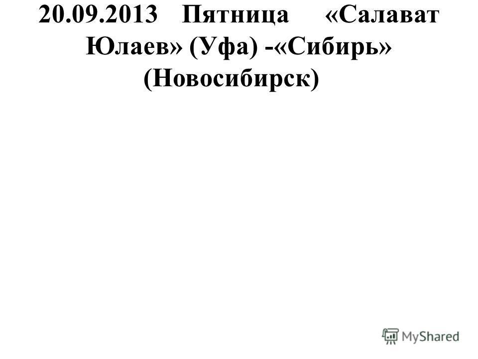 20.09.2013Пятница«Салават Юлаев» (Уфа) -«Сибирь» (Новосибирск)