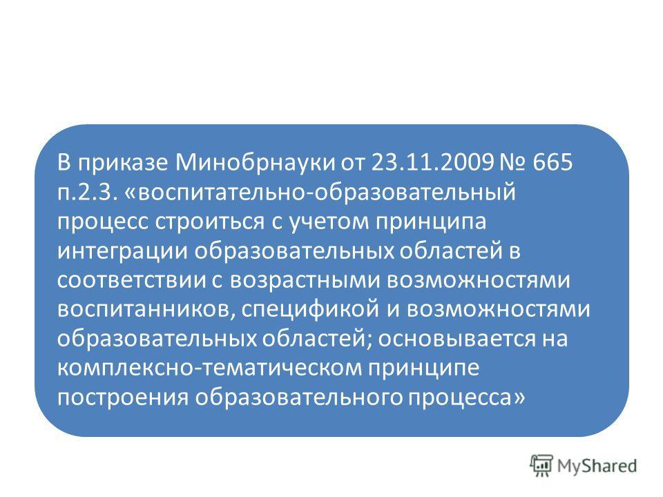 В приказе Минобрнауки от 23.11.2009 665 п.2.3. «воспитательно-образовательный процесс строиться с учетом принципа интеграции образовательных областей в соответствии с возрастными возможностями воспитанников, спецификой и возможностями образовательных