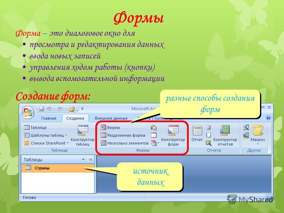 Формы Форма – это диалоговое окно для просмотра и редактирования данных ввода новых записей управления ходом работы (кнопки) вывода вспомогательной информации Создание форм: источник данных разные способы создания форм