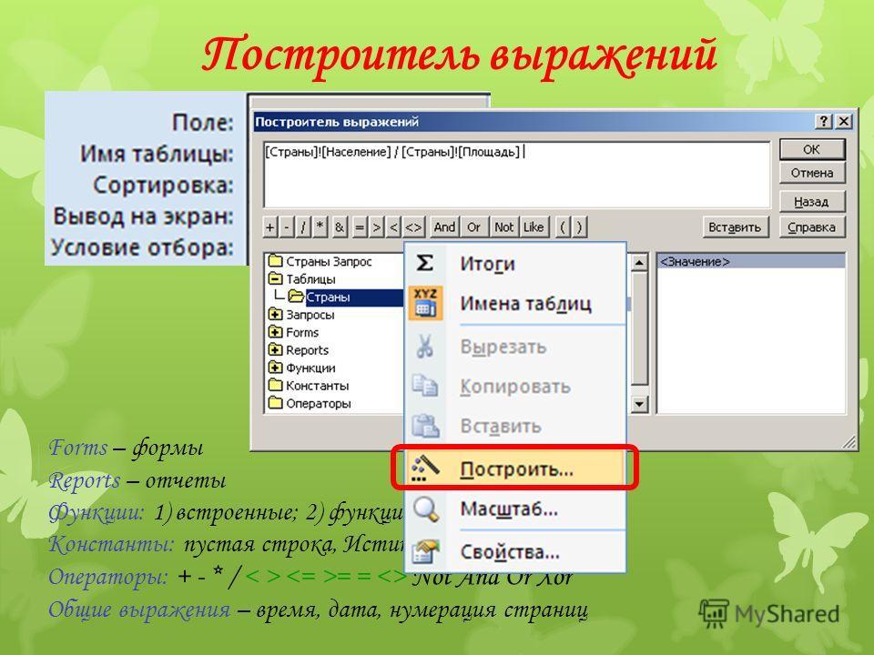 Построитель выражений Forms – формы Reports – отчеты Функции: 1) встроенные; 2) функции пользователя (VB) Константы: пустая строка, Истина, Ложь Операторы: + - * / = =  Not And Or Xor Общие выражения – время, дата, нумерация страниц ПКМ