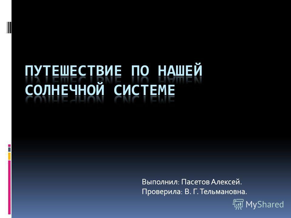 Выполнил: Пасетов Алексей. Проверила: В. Г. Тельмановна.