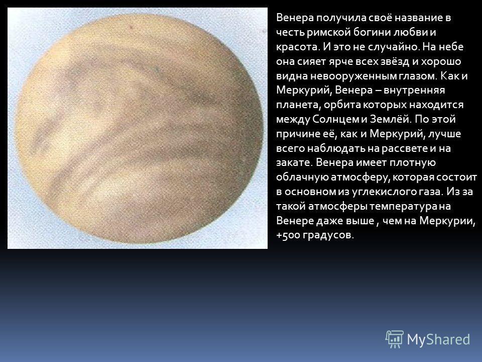 Венера получила своё название в честь римской богини любви и красота. И это не случайно. На небе она сияет ярче всех звёзд и хорошо видна невооруженным глазом. Как и Меркурий, Венера – внутренняя планета, орбита которых находится между Солнцем и Земл