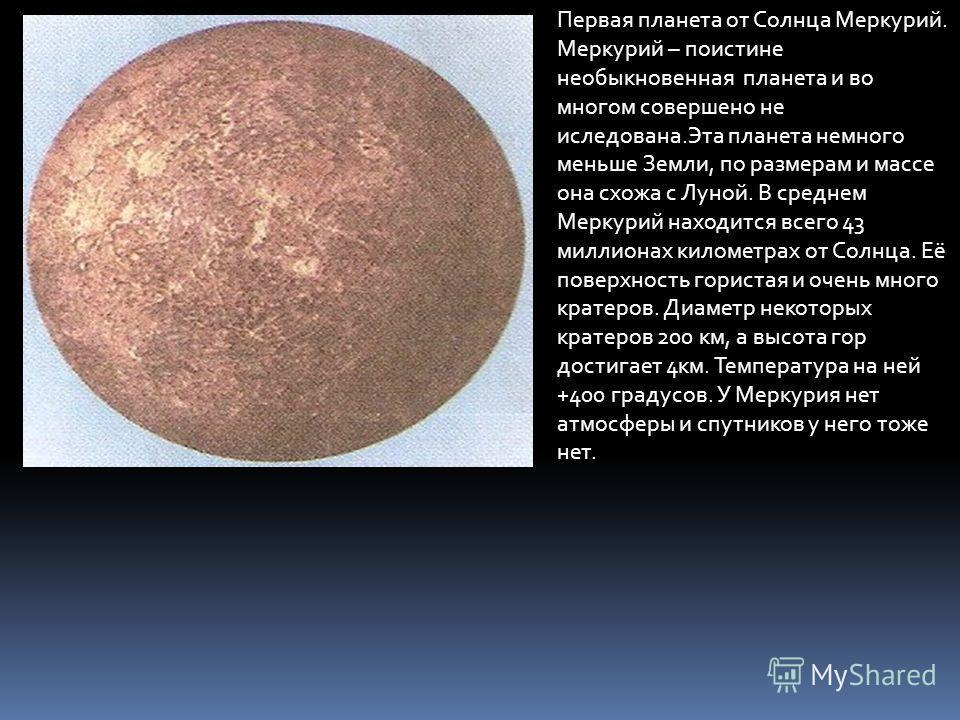 Первая планета от Солнца Меркурий. Меркурий – поистине необыкновенная планета и во многом совершено не иследована.Эта планета немного меньше Земли, по размерам и массе она схожа с Луной. В среднем Меркурий находится всего 43 миллионах километрах от С
