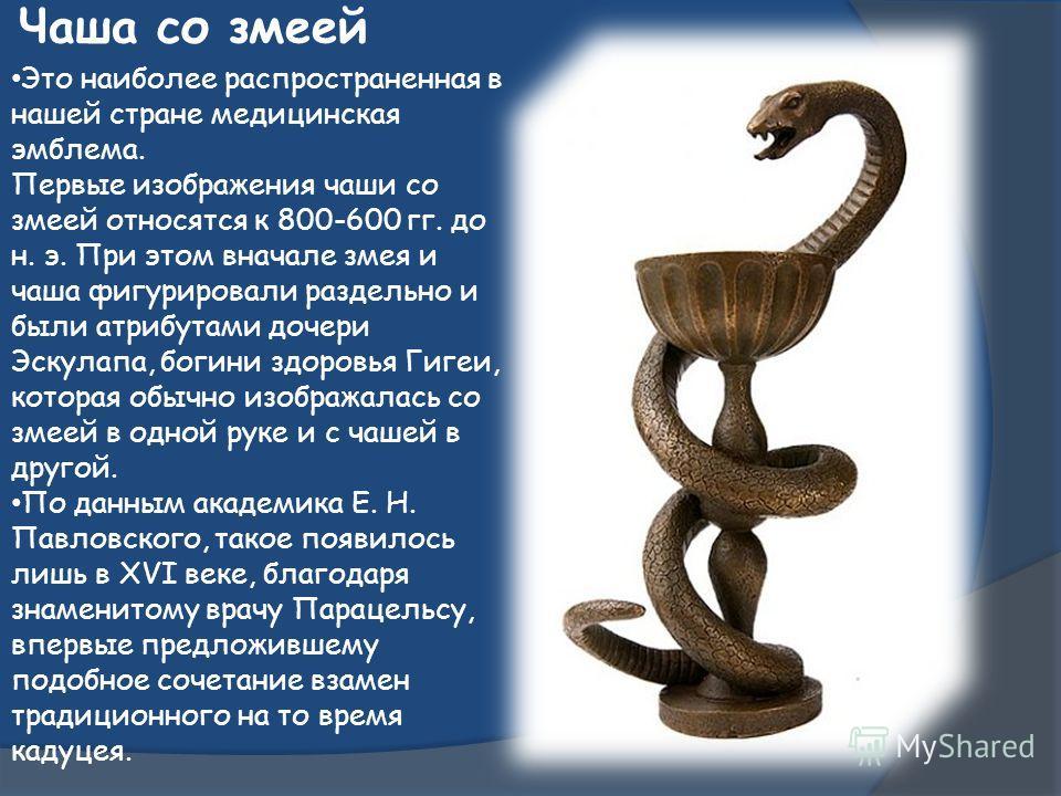Чаша со змеей Это наиболее распространенная в нашей стране медицинская эмблема. Первые изображения чаши со змеей относятся к 800-600 гг. до н. э. При этом вначале змея и чаша фигурировали раздельно и были атрибутами дочери Эскулапа, богини здоровья Г