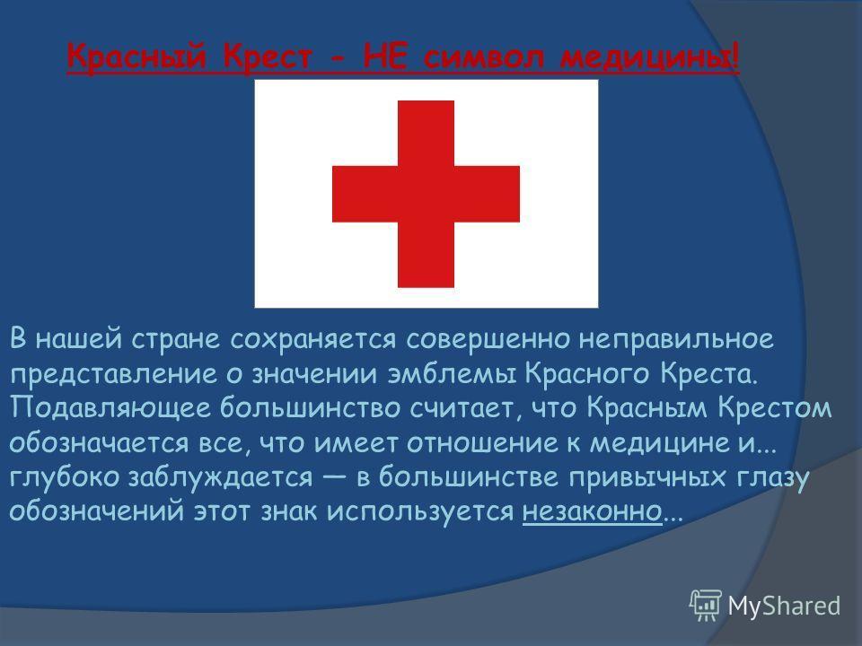Красный Крест - НЕ символ медицины! В нашей стране сохраняется совершенно неправильное представление о значении эмблемы Красного Креста. Подавляющее большинство считает, что Красным Крестом обозначается все, что имеет отношение к медицине и... глубок