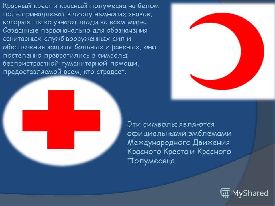 Красный крест и красный полумесяц на белом поле принадлежат к числу немногих знаков, которые легко узнают люди во всем мире. Созданные первоначально для обозначения санитарных служб вооруженных сил и обеспечения защиты больных и раненых, они постепен