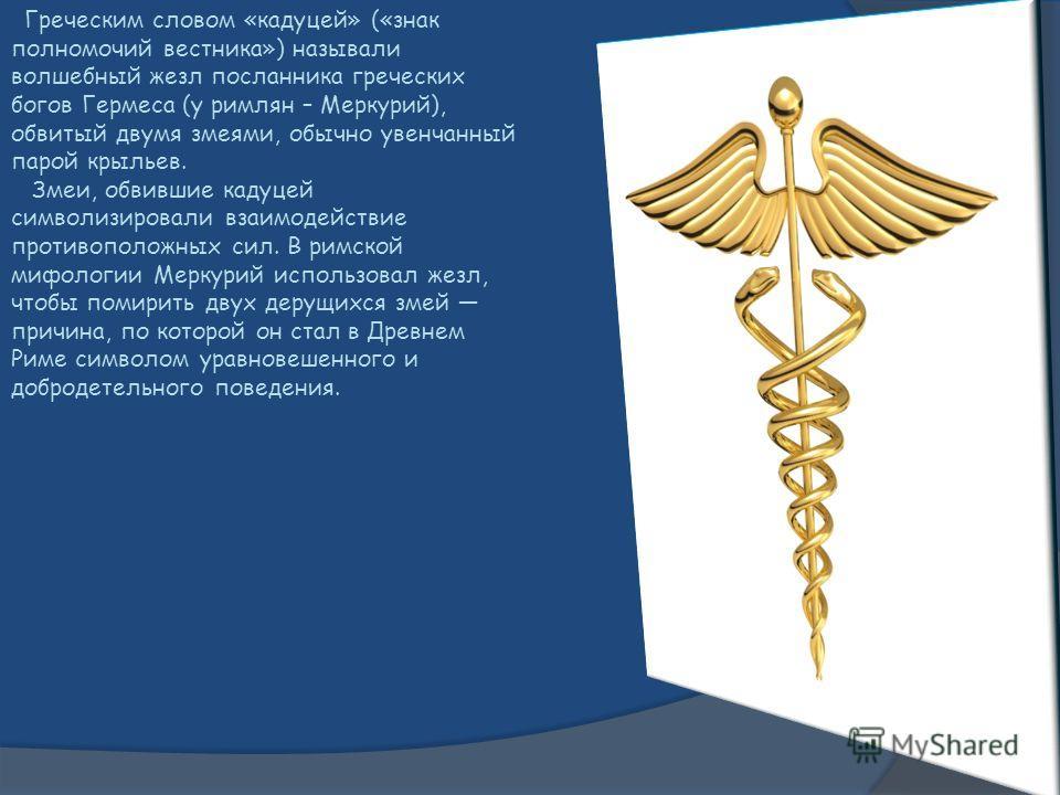 Греческим словом «кадуцей» («знак полномочий вестника») называли волшебный жезл посланника греческих богов Гермеса (у римлян – Меркурий), обвитый двумя змеями, обычно увенчанный парой крыльев. Змеи, обвившие кадуцей символизировали взаимодействие про