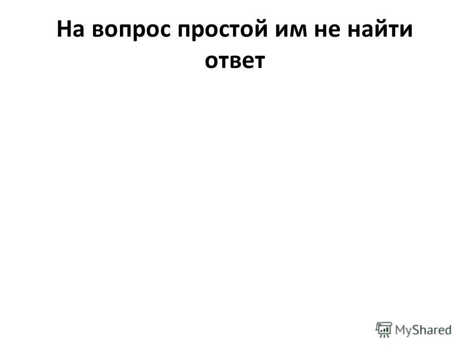 На вопрос простой им не найти ответ