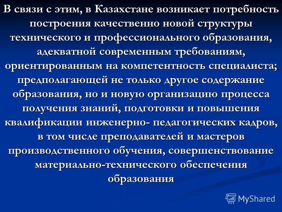 В связи с этим, в Казахстане возникает потребность построения качественно новой структуры технического и профессионального образования, адекватной современным требованиям, ориентированным на компетентность специалиста; предполагающей не только другое