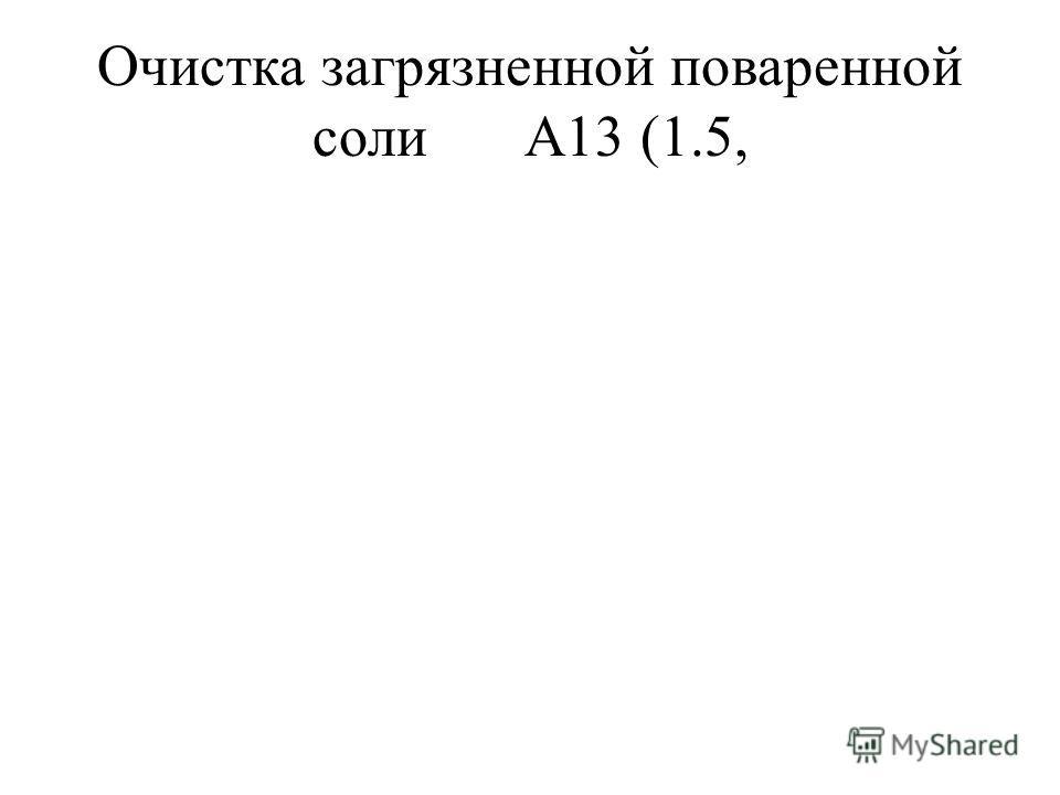 Очистка загрязненной поваренной солиА13 (1.5,