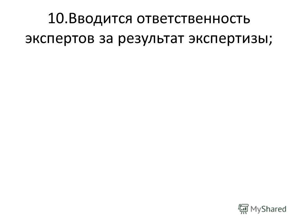 10.Вводится ответственность экспертов за результат экспертизы;