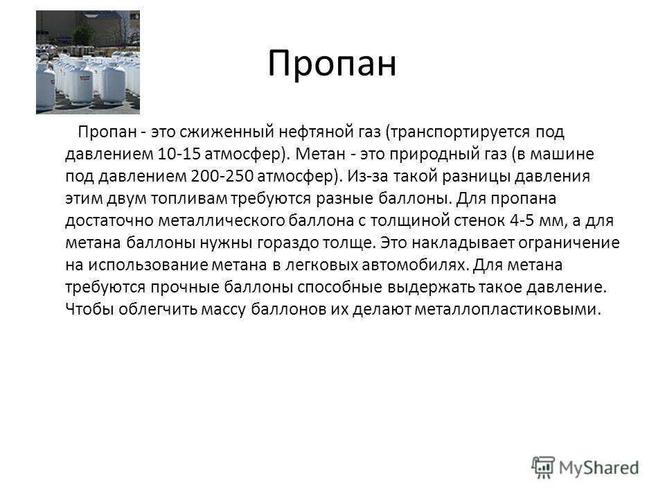 Пропан Пропан - это сжиженный нефтяной газ (транспортируется под давлением 10-15 атмосфер). Метан - это природный газ (в машине под давлением 200-250 атмосфер). Из-за такой разницы давления этим двум топливам требуются разные баллоны. Для пропана дос
