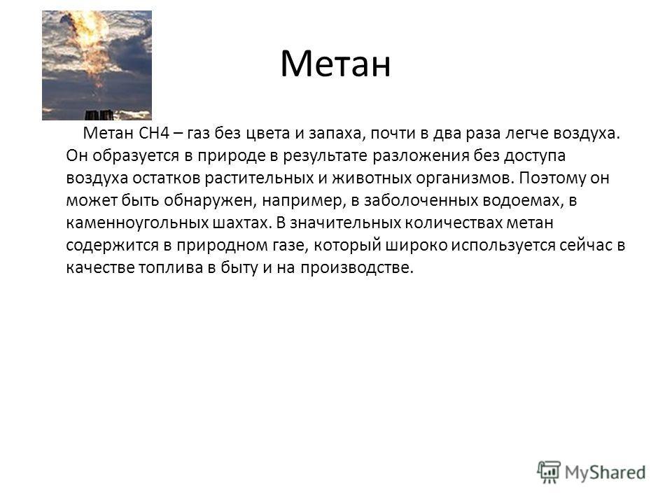 Метан Метан CH4 – газ без цвета и запаха, почти в два раза легче воздуха. Он образуется в природе в результате разложения без доступа воздуха остатков растительных и животных организмов. Поэтому он может быть обнаружен, например, в заболоченных водое