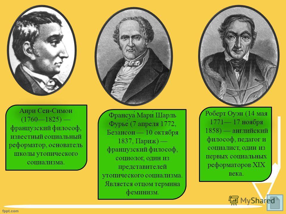 Анри Сен-Симон (17601825) французский философ, известный социальный реформатор, основатель школы утопического социализма. Франсуа́ Мари́ Шарль Фурье́ (7 апреля 1772, Безансон 10 октября 1837, Париж) французский философ, социолог, один из представител