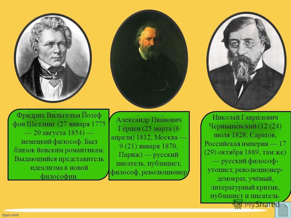 Фри́дрих Ви́льгельм Йозеф фон Ше́ллинг (27 января 1775 20 августа 1854) немецкий философ. Был близок йенским романтикам. Выдающийся представитель идеализма в новой философии. Алекса́ндр Ива́нович Ге́рцен (25 марта (6 апреля) 1812, Москва 9 (21) январ